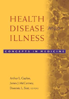 Health, Disease, and Illness By Caplan, Arthur L. (EDT)/ McCartney, James J. (EDT)/ Sisti, Dominic A. (EDT)/ Pellegrino, Edmund D. (FRW)